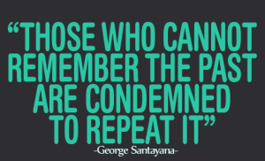 those-who-cannot-remember-the-past-are-condemned-to-repeat-it-george-santayana